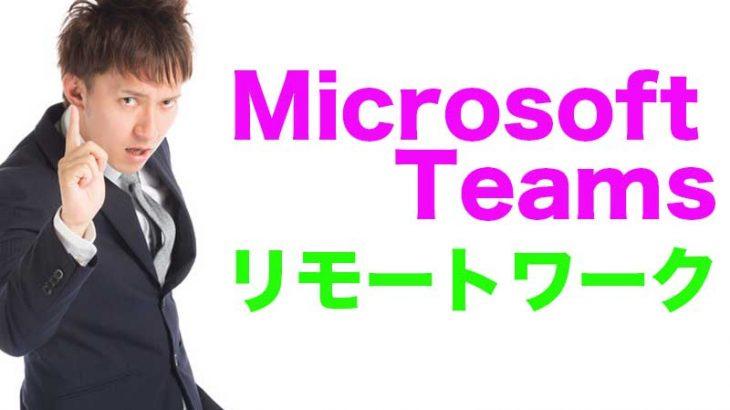 マイクロソフトチームズでリモートワーク【簡単に使い方とメリット・デメリット】